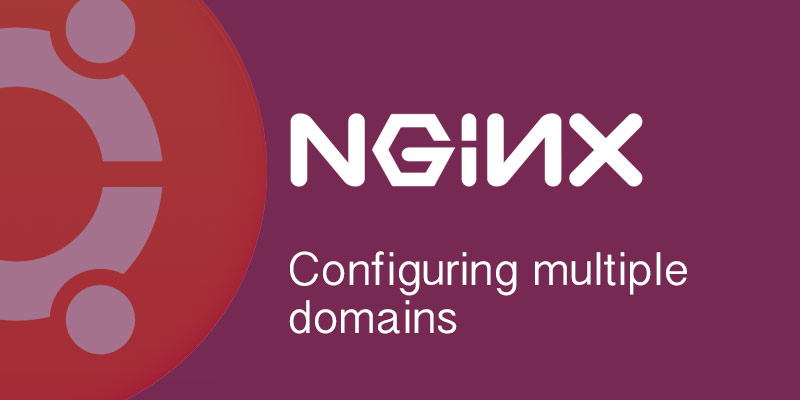 Configuring multiple domains in Nginx on Ubuntu