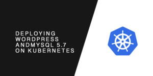 Deploying WordPress and MySQL 5.7 on Kubernetes